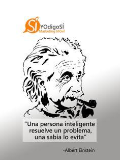 Una persona inteligente resuelve un problema, una sabia lo evita. Albert Eisntein   YO digo SÍ Marketing Móvil