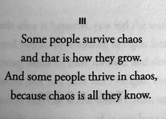 Some people survive chaos and that is how they grow. And some people thrive in chaos, because that is all they know. Poem Quotes, True Quotes, Words Quotes, Wise Words, Poems, Sayings, Qoutes, Pretty Words, Beautiful Words