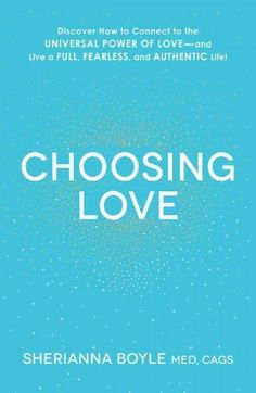 Choosing Love: Discover How to Connect to the Universal Power of Love--and Live a Full, Fearless, and Authentic L...