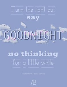 Turn the light out, say goodnight. No thinking for a little while. By the National, I will make this my motto for tonight...
