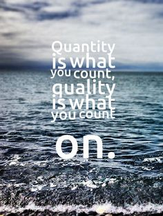 Quantity is what you count, quality is what you count on. #lifequotes