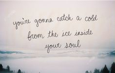 You're going to catch a cold from the ice inside your soul.