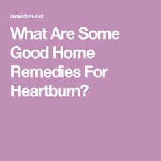 What Are Some Good Home Remedies For Heartburn?