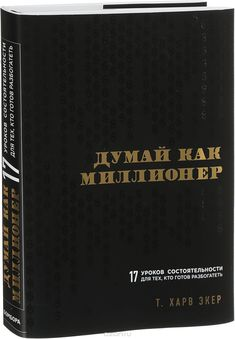 Книга «Думай как миллионер. 17 уроков состоятельности для тех, кто готов разбогатеть» Т. Харв Экер - купить на OZON.ru книгу Secrets of the Millionaire Mind: Mastering the Inner Game of Wealth с быстрой доставкой   978-5-699-70602-0
