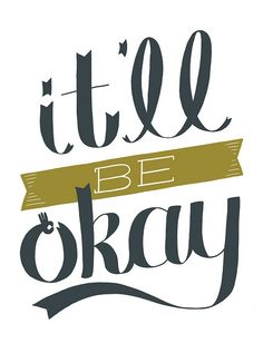 Thought for the day: it'll be okay (in fact, it might even be great!)
