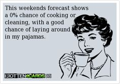 This weekends forecast shows  a 0% chance of cooking or  cleaning, with a good  chance of laying around  in my pajamas.