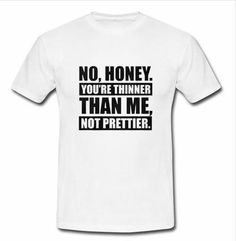 No Honey You're Thinner Than Me Not Prettie T-shirt