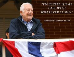 """""""I'm perfectly at ease with whatever comes."""" --President Jimmy Carter"""