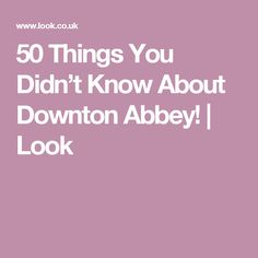 50 Things You Didn't Know About Downton Abbey! | Look