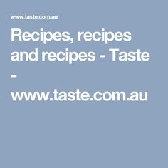 Recipes, recipes and recipes - Taste - www.taste.com.au