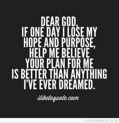Dear God, if one day I lose my hope and purpose, help me believe your plan for me is better than anything I've ever dreamed. #spiritual #quotes #faith