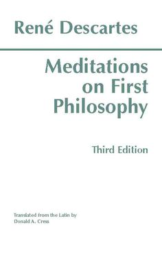 Meditations on First Philosophy: In Which the Existence of God and the Distinction of the Soul from the Body Are ...
