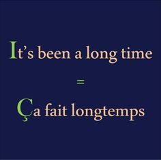 It's been a long time = Ça fait longtemps
