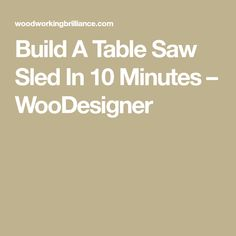 Build A Table Saw Sled In 10 Minutes – WooDesigner