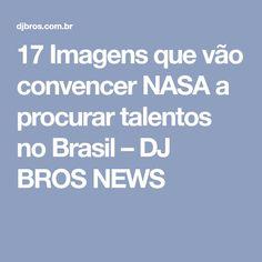 17 Imagens que vão convencer NASA a procurar talentos no Brasil – DJ BROS NEWS