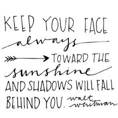 Keep your face always toward the sunshine and shadows will fall behind you. Walt Whitman