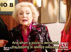 If the billon dollar porn industy has taught us anything, it's that men are visual && when a pizza is delivered the topping is always sausage...LOL Betty White