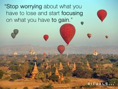 """""""Stop worrying about what you have to lose and start focusing on what you have to gain."""""""
