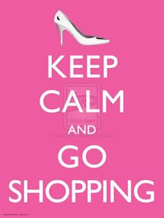 Keep Calm and Go Shopping. YES.
