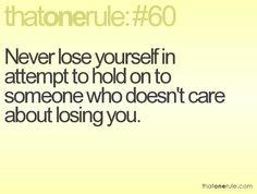 Never lose yourself in attempt to hold on to someone who doesn't care about losing you.