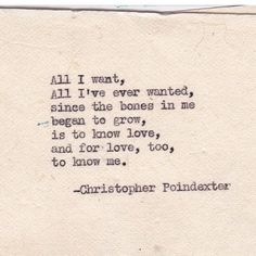 All I want, all I've ever wanted, since the bones in me began to grow, is to know love,  and for love too, to know me. - Christopher Poindexter