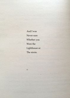 ..and I was never sure whether if You were the  lighthouse or the storm. ~ d.j