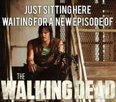 Just waiting for a new episode of TWD...