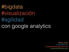 big-data-visualizacin-y-agile-marketing-con-google-analytics by Pere Rovira via Slideshare