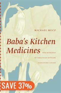 Baba's Kitchen Medicines: Folk Remedies of Ukrainian Settlers in Western Canada Book by Michael Mucz | Trade Paperback | chapters.indigo.ca