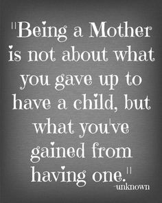 Being a mother is not about what you gave up to have a child, but what you gained from having one.