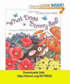 What Does Bunny See? A Book of Colors and Flowers (9780618234851) Linda Sue Park, Maggie Smith , ISBN-10: 0618234853  , ISBN-13: 978-0618234851 ,  , tutorials , pdf , ebook , torrent , downloads , rapidshare , filesonic , hotfile , megaupload , fileserve