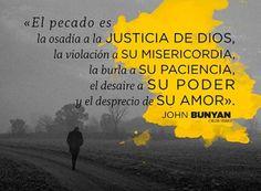 El pecado es la osadía a la Justicia de Dios, la violación a su Misericordia, la burla a su Paciencia, el desaire a su Poder y el desprecio de su Amor.  John Bunyan.