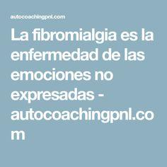 La fibromialgia es la enfermedad de las emociones no expresadas - autocoachingpnl.com