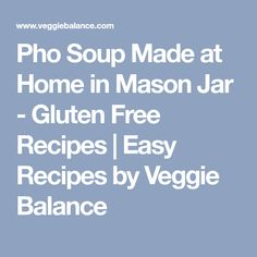 Pho Soup Made at Home in Mason Jar - Gluten Free Recipes | Easy Recipes by Veggie Balance