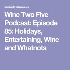 Wine Two Five Podcast: Episode 85: Holidays, Entertaining, Wine and Whatnots