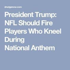 President Trump: NFL Should Fire Players Who Kneel During NationalAnthem
