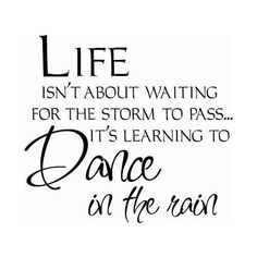 life isn't about waiting for the storm to pass... it's learning to dance in the rain. my favourtie