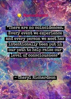 There are no coincidences. Every event we experience and every person we meet has intentionally been put in our path to help raise our level of consciousness Quote by Cheryl Richardson Consciousness Quotes, Levels Of Consciousness, Spirit Science Quotes, Mantra, Inspirational Quotes Pictures, Inspirational Thoughts, Positive Thoughts, Coincidences, Spiritual Awakening