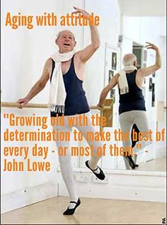94-year-old ballet dancer John Lowe on Aging With Attitude: Growing old with the determination to make the best of every day - or most of them.""