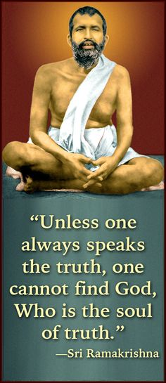 """Unless one always speaks the truth, one cannot find God, Who is the soul of truth."" —Sri Ramakrishna"