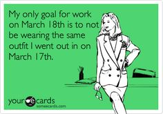 My proudest moment.  St. Patrick's day card inspired by true events.  My only goal for work on March 18th is to not be wearing the same outfit I went out in on March 17th. #someecards