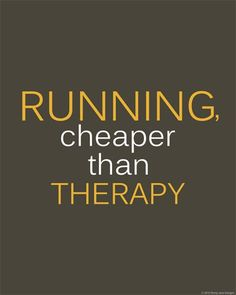 Running, cheaper than therapy.