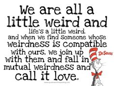 """""""mutual weirdness""""....entire Dr Seuss quote"""