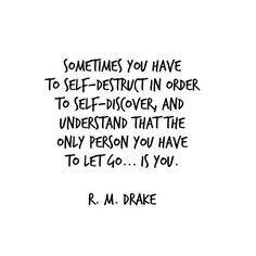 Sometimes you have to self-destruct in order to self-discover, and understand that the only person you have to let go ... is you.