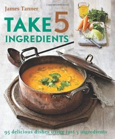 Take 5 Ingredients: 95 Delicious Dishes Using Just 5 Ingredients by James Tanner. $18.06. Publisher: Kyle Books (February 16, 2011). Publication: February 16, 2011