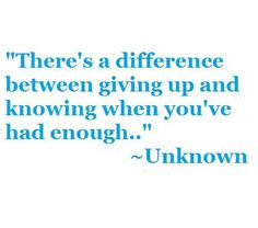 """""""There's a difference between giving up and knowing when you've had enough"""""""