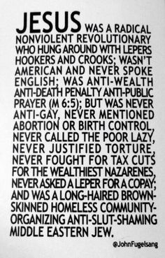 Jesus was a radical nonviolent revolutionary who hung around with lepers, hookers and crooks; wasn't American and never spoke English; was anti-wealth, anti-death penalty, anti-public prayer; but was never anti-gay, never mentioned abortion or birth control, never called the poor lazy, never justified torture, never fought for tax cuts for the wealthiest Nazernes, never asked a leper for a copy; and was a long-haird brown-skinned homeless community-organizing anti-slut-shaming middle eastern…