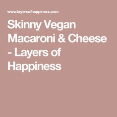 Skinny Vegan Macaroni & Cheese - Layers of Happiness