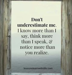 Don't underestimate me. I know more than I say, think more than I speak, and notice more than you realize. :-) you only know about 33%