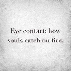 contacto ocular...la forma en que las almas se prenden fuego...wau!!! cierto! lo siento con tu mirada!!!